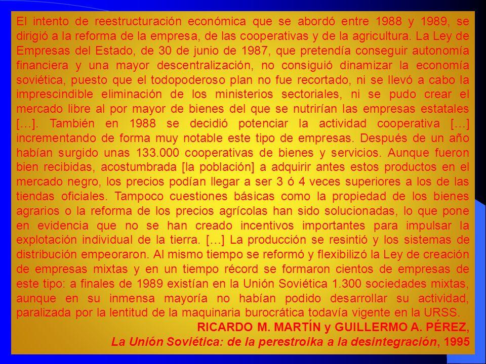 El intento de reestructuración económica que se abordó entre 1988 y 1989, se dirigió a la reforma de la empresa, de las cooperativas y de la agricultura. La Ley de Empresas del Estado, de 30 de junio de 1987, que pretendía conseguir autonomía financiera y una mayor descentralización, no consiguió dinamizar la economía soviética, puesto que el todopoderoso plan no fue recortado, ni se llevó a cabo la imprescindible eliminación de los ministerios sectoriales, ni se pudo crear el mercado libre al por mayor de bienes del que se nutrirían las empresas estatales […]. También en 1988 se decidió potenciar la actividad cooperativa […] incrementando de forma muy notable este tipo de empresas. Después de un año habían surgido unas 133.000 cooperativas de bienes y servicios. Aunque fueron bien recibidas, acostumbrada [la población] a adquirir antes estos productos en el mercado negro, los precios podían llegar a ser 3 ó 4 veces superiores a los de las tiendas oficiales. Tampoco cuestiones básicas como la propiedad de los bienes agrarios o la reforma de los precios agrícolas han sido solucionadas, lo que pone en evidencia que no se han creado incentivos importantes para impulsar la explotación individual de la tierra. […] La producción se resintió y los sistemas de distribución empeoraron. Al mismo tiempo se reformó y flexibilizó la Ley de creación de empresas mixtas y en un tiempo récord se formaron cientos de empresas de este tipo: a finales de 1989 existían en la Unión Soviética 1.300 sociedades mixtas, aunque en su inmensa mayoría no habían podido desarrollar su actividad, paralizada por la lentitud de la maquinaria burocrática todavía vigente en la URSS.